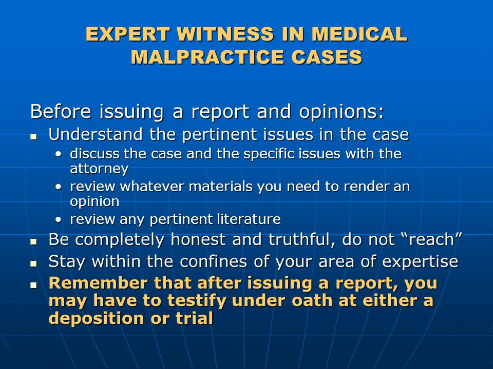 EXPERT WITNESS IN MEDICAL MALPRACTICE CASES Before issuing a report and opinions: Understand the pertinent issues in the case Understand the pertinent issues in the case discuss the case and the specific issues with the attorneydiscuss the case and the specific issues with the attorney review whatever materials you need to render an opinionreview whatever materials you need to render an opinion review any pertinent literaturereview any pertinent literature Be completely honest and truthful, do not reach Be completely honest and truthful, do not reach Stay within the confines of your area of expertise Stay within the confines of your area of expertise Remember that after issuing a report, you may have to testify under oath at either a deposition or trial Remember that after issuing a report, you may have to testify under oath at either a deposition or trial