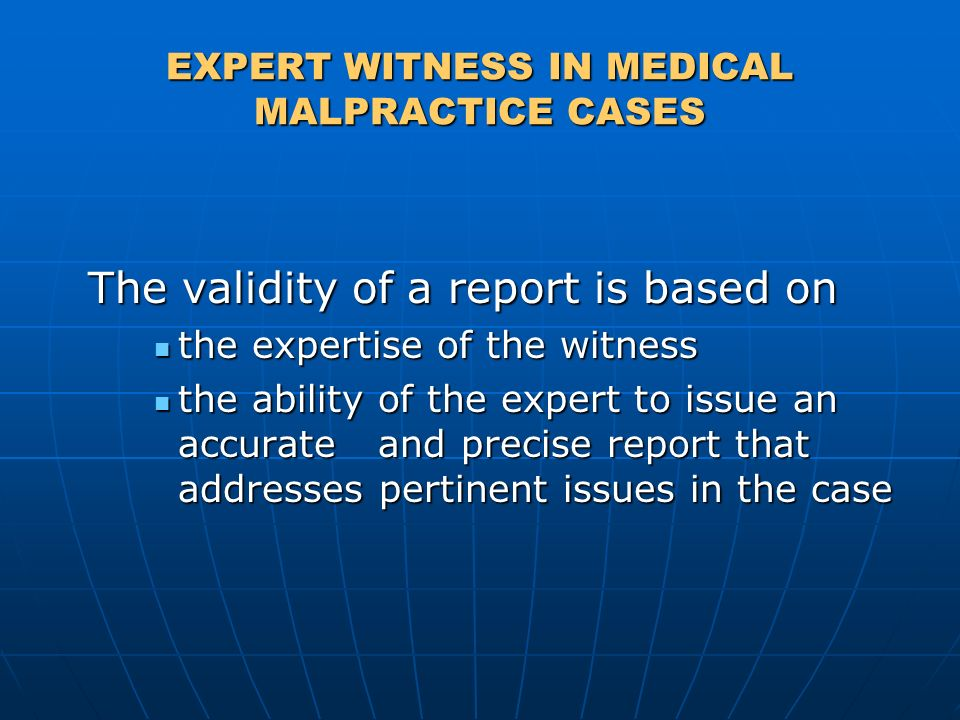 EXPERT WITNESS IN MEDICAL MALPRACTICE CASES The validity of a report is based on The validity of a report is based on the expertise of the witness the expertise of the witness the ability of the expert to issue an accurate and precise report that addresses pertinent issues in the case the ability of the expert to issue an accurate and precise report that addresses pertinent issues in the case