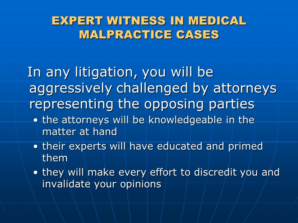 EXPERT WITNESS IN MEDICAL MALPRACTICE CASES In any litigation, you will be aggressively challenged by attorneys representing the opposing parties In a