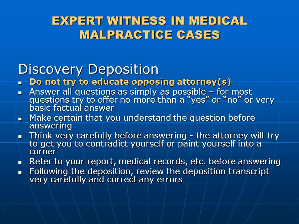 EXPERT WITNESS IN MEDICAL MALPRACTICE CASES Discovery Deposition Do not try to educate opposing attorney(s) Do not try to educate opposing attorney(s)