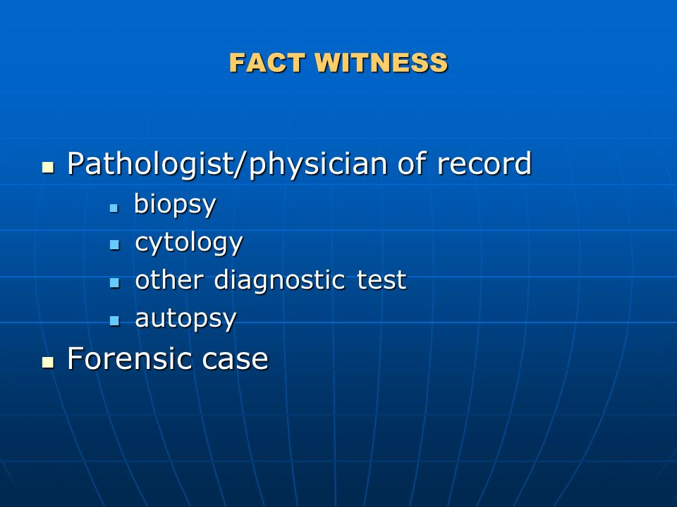 FACT WITNESS Pathologist/physician of record Pathologist/physician of record biopsy biopsy cytology cytology other diagnostic test other diagnostic test autopsy autopsy Forensic case Forensic case