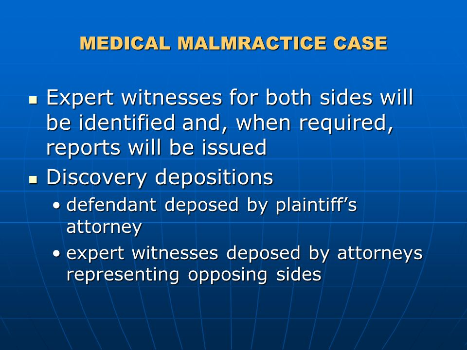 MEDICAL MALMRACTICE CASE Expert witnesses for both sides will be identified and, when required, reports will be issued Expert witnesses for both sides will be identified and, when required, reports will be issued Discovery depositions Discovery depositions defendant deposed by plaintiffs attorneydefendant deposed by plaintiffs attorney expert witnesses deposed by attorneys representing opposing sidesexpert witnesses deposed by attorneys representing opposing sides