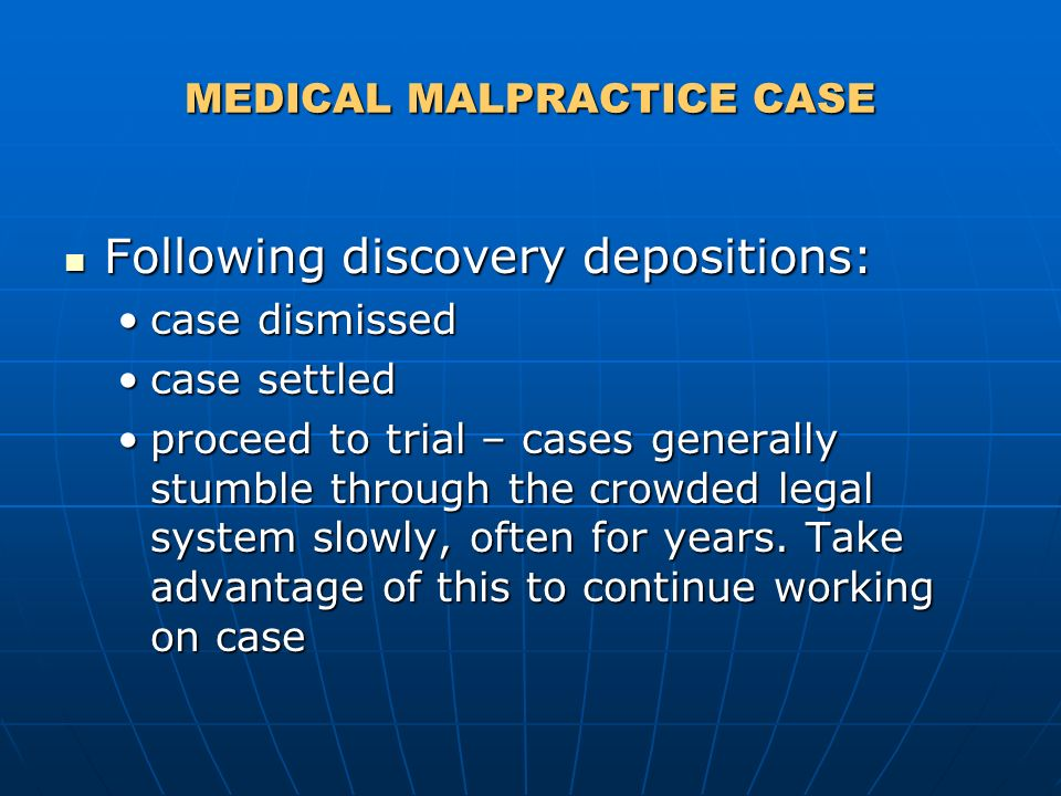 MEDICAL MALPRACTICE CASE Following discovery depositions: Following discovery depositions: case dismissedcase dismissed case settledcase settled proceed to trial – cases generally stumble through the crowded legal system slowly, often for years.