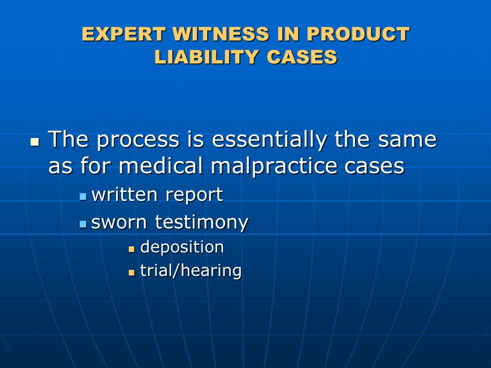 EXPERT WITNESS IN PRODUCT LIABILITY CASES The process is essentially the same as for medical malpractice cases The process is essentially the same as for medical malpractice cases written report written report sworn testimony sworn testimony deposition deposition trial/hearing trial/hearing