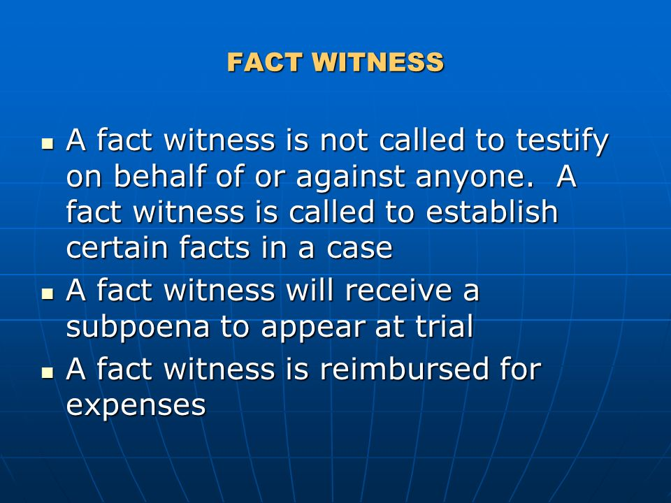 FACT WITNESS A fact witness is not called to testify on behalf of or against anyone. A fact witness is called to establish certain facts in a case A f
