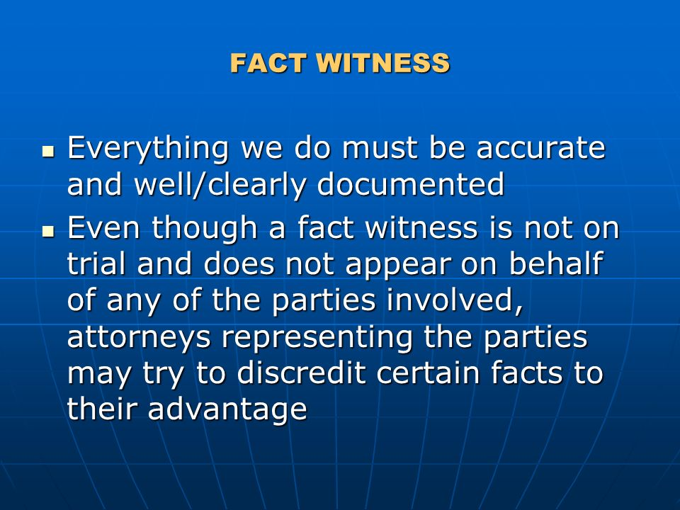FACT WITNESS Everything we do must be accurate and well/clearly documented Everything we do must be accurate and well/clearly documented Even though a fact witness is not on trial and does not appear on behalf of any of the parties involved, attorneys representing the parties may try to discredit certain facts to their advantage Even though a fact witness is not on trial and does not appear on behalf of any of the parties involved, attorneys representing the parties may try to discredit certain facts to their advantage