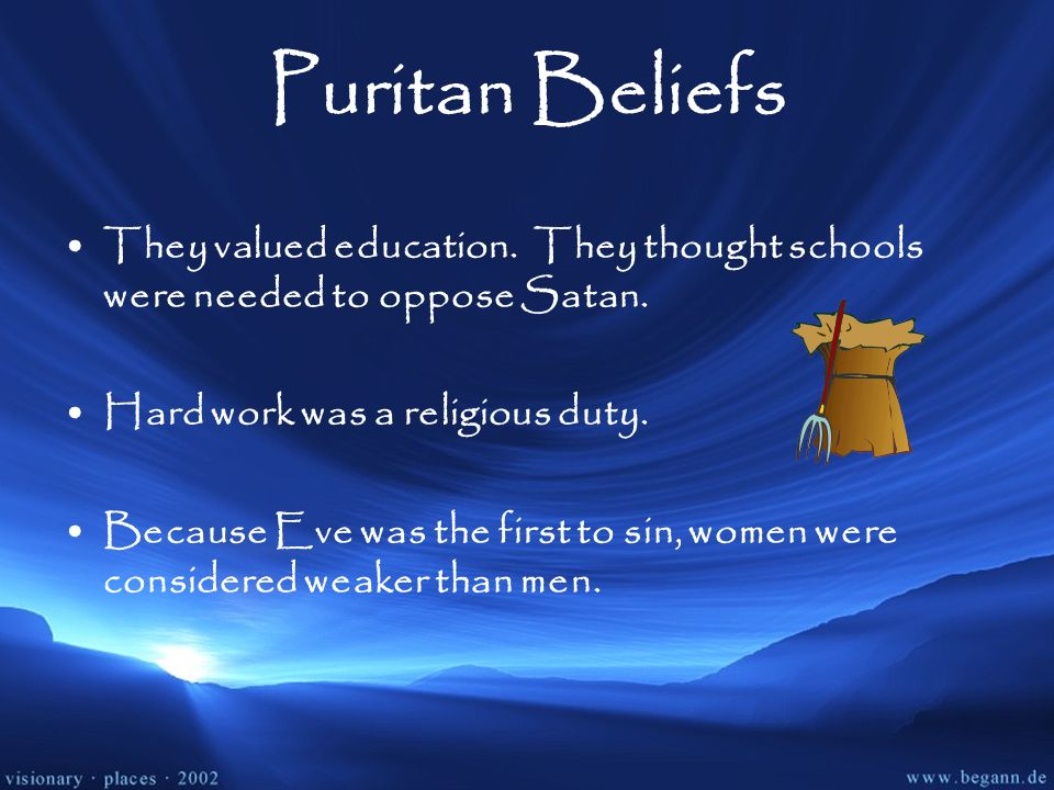 Puritan Beliefs They valued education. They thought schools were needed to oppose Satan. Hard work was a religious duty. Because Eve was the first to
