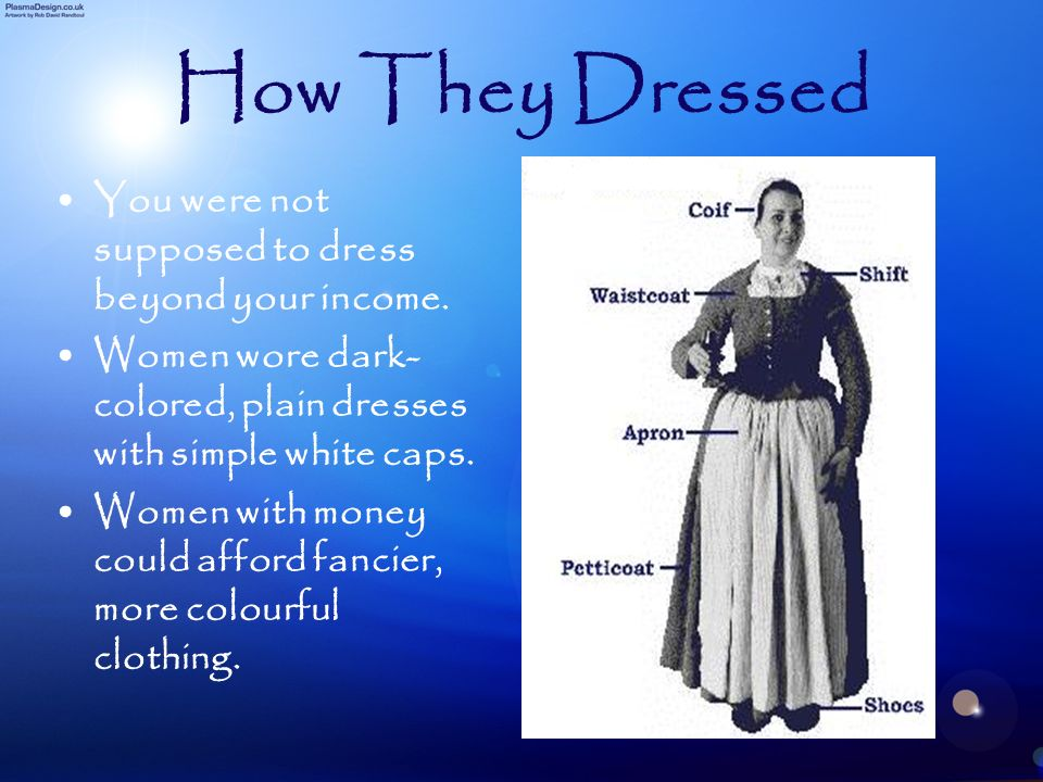 How They Dressed You were not supposed to dress beyond your income. Women wore dark- colored, plain dresses with simple white caps. Women with money c