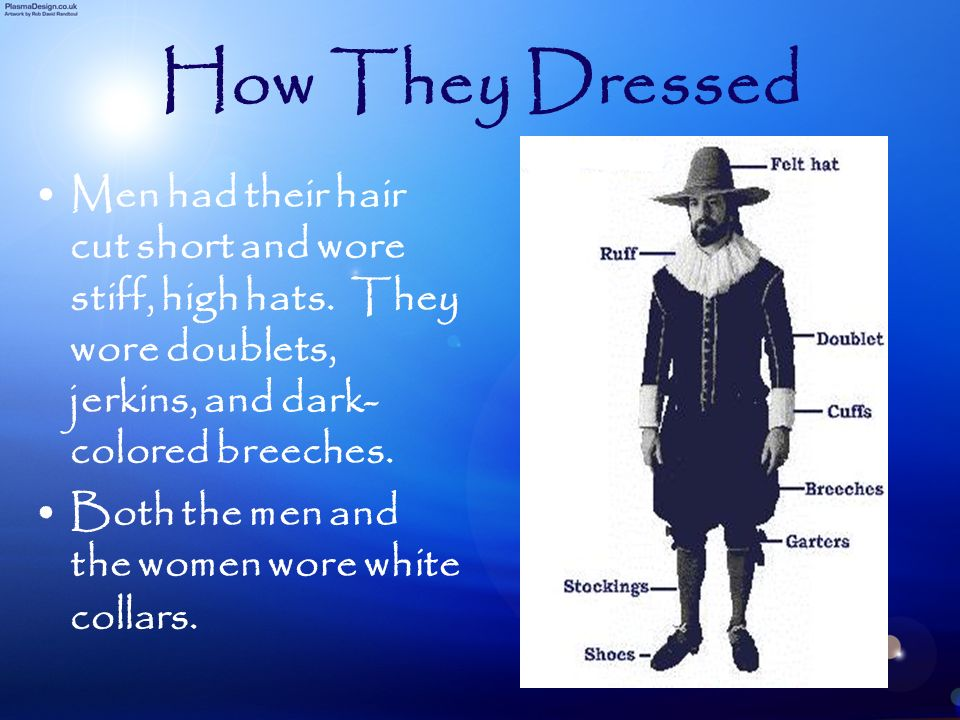 How They Dressed Men had their hair cut short and wore stiff, high hats. They wore doublets, jerkins, and dark- colored breeches. Both the men and the