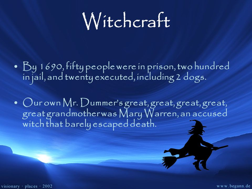 Witchcraft By 1690, fifty people were in prison, two hundred in jail, and twenty executed, including 2 dogs. Our own Mr. Dummers great, great, great,