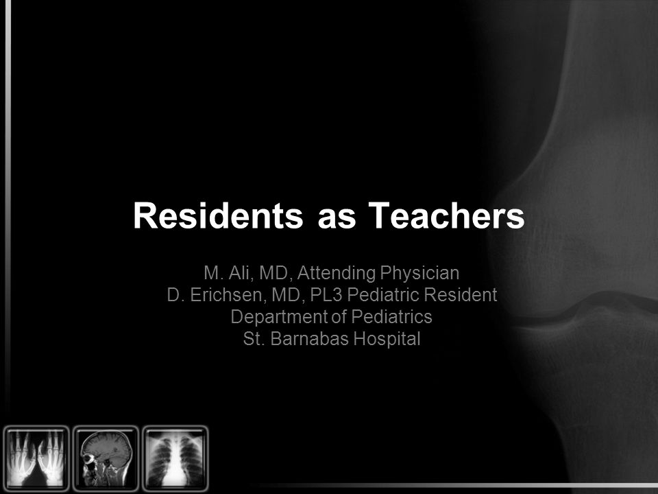 Residents as Teachers M. Ali, MD, Attending Physician D.