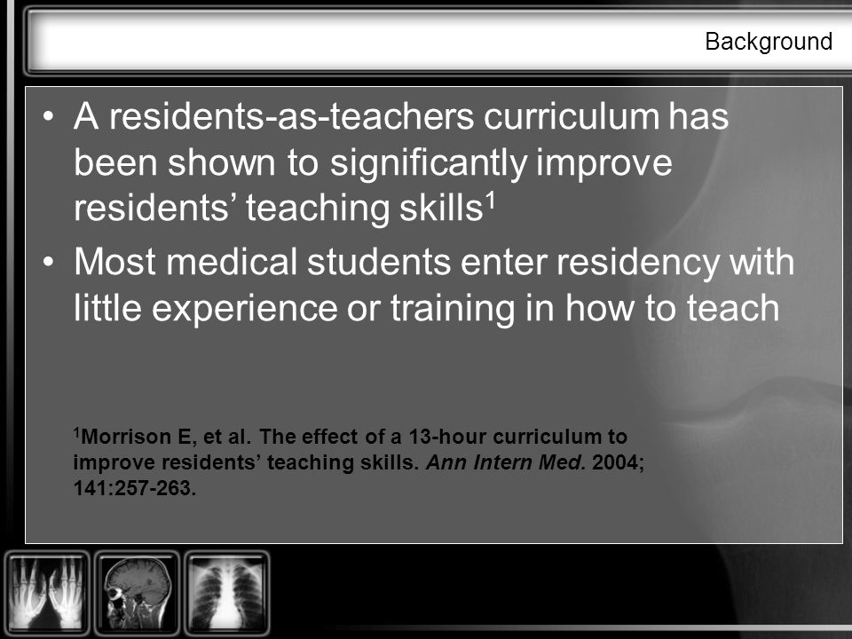 Background A residents-as-teachers curriculum has been shown to significantly improve residents teaching skills 1 Most medical students enter residency with little experience or training in how to teach 1 Morrison E, et al.