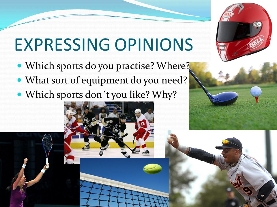 EXPRESSING OPINIONS Which sports do you practise? Where? What sort of equipment do you need? Which sports don´t you like? Why?