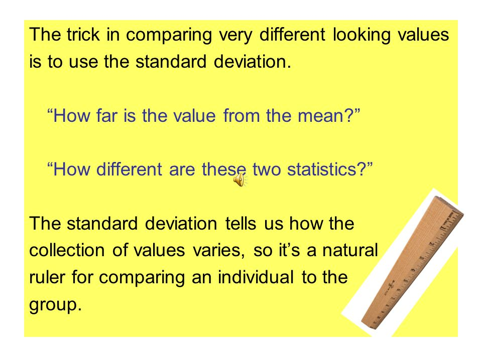 The trick in comparing very different looking values is to use the standard deviation.