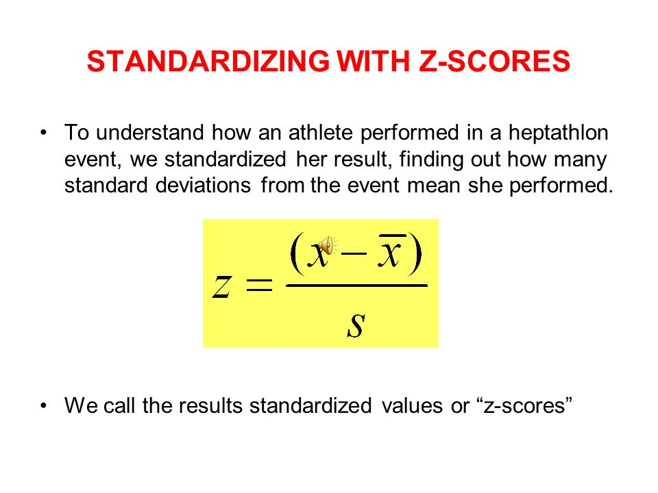 STANDARDIZING WITH Z-SCORES To understand how an athlete performed in a heptathlon event, we standardized her result, finding out how many standard deviations from the event mean she performed.