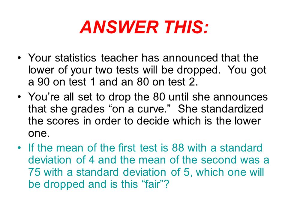 ANSWER THIS: Your statistics teacher has announced that the lower of your two tests will be dropped.