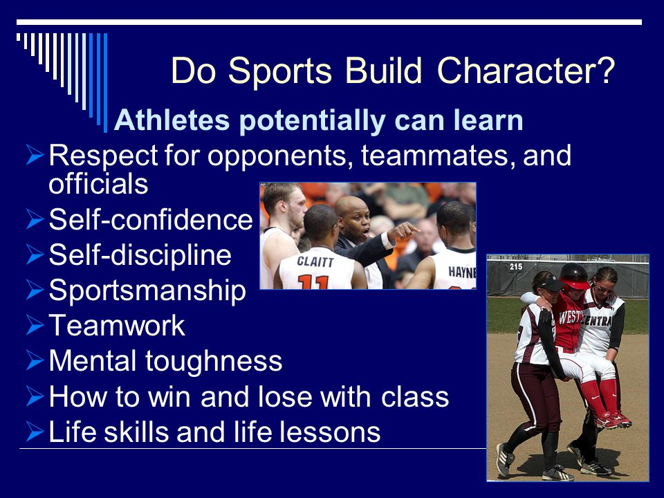 Do Sports Build Character? Athletes potentially can learn Respect for opponents, teammates, and officials Self-confidence Self-discipline Sportsmanshi