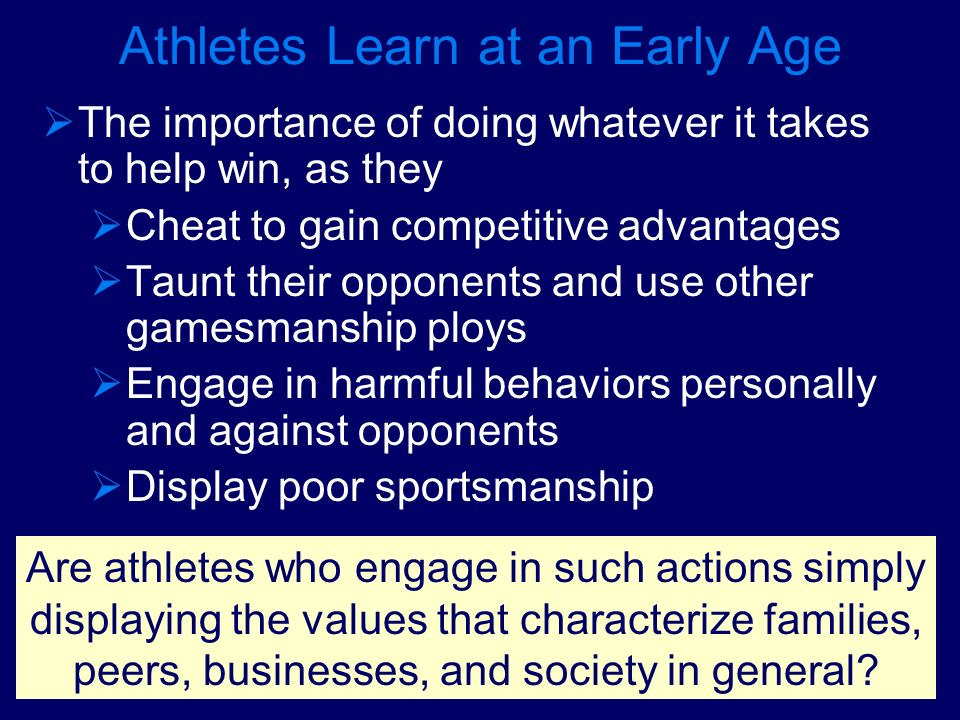Athletes Learn at an Early Age The importance of doing whatever it takes to help win, as they Cheat to gain competitive advantages Taunt their opponen