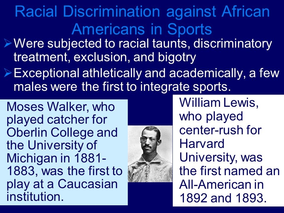 Racial Discrimination against African Americans in Sports Were subjected to racial taunts, discriminatory treatment, exclusion, and bigotry Exceptiona