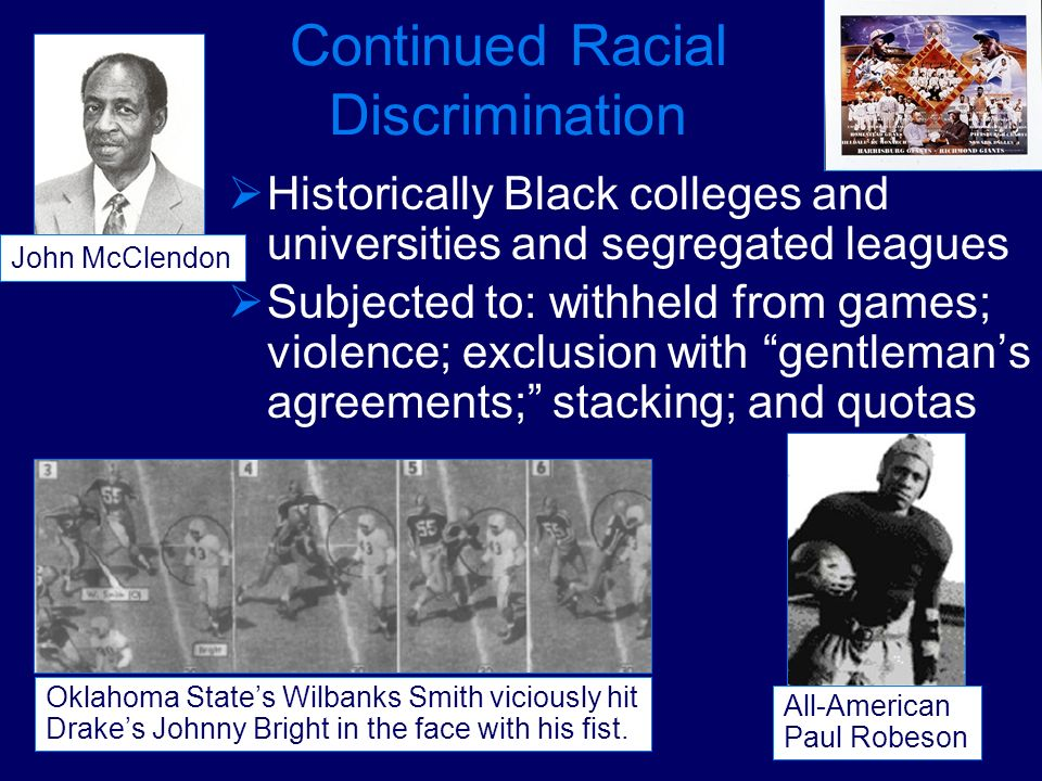 Continued Racial Discrimination Historically Black colleges and universities and segregated leagues Subjected to: withheld from games; violence; exclu