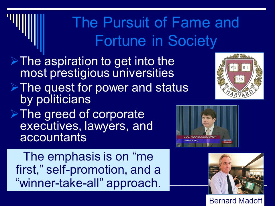 The Pursuit of Fame and Fortune in Society The aspiration to get into the most prestigious universities The quest for power and status by politicians