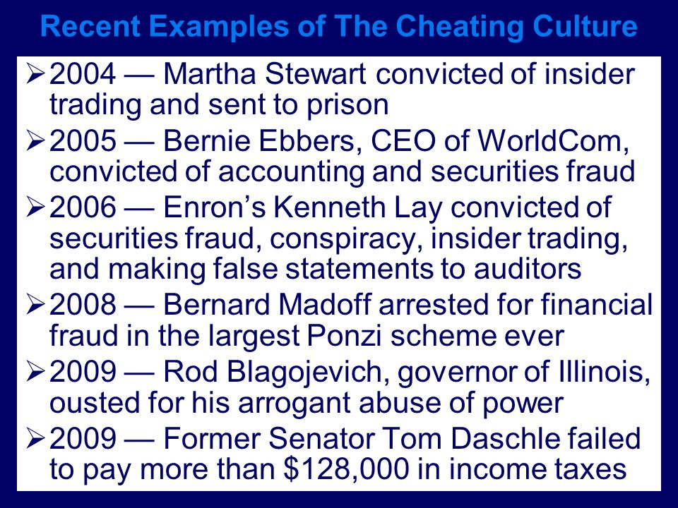 Recent Examples of The Cheating Culture 2004 Martha Stewart convicted of insider trading and sent to prison 2005 Bernie Ebbers, CEO of WorldCom, convi