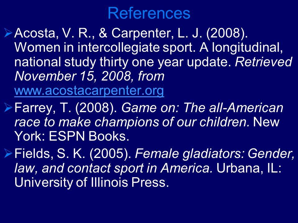 References Acosta, V. R., & Carpenter, L. J. (2008). Women in intercollegiate sport. A longitudinal, national study thirty one year update. Retrieved