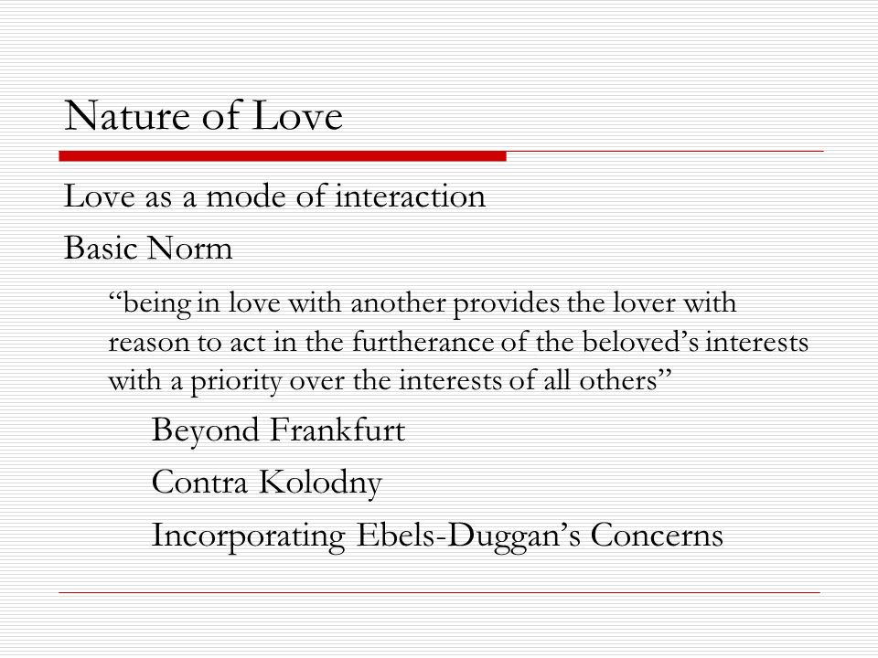 Nature of Love Love as a mode of interaction Basic Norm being in love with another provides the lover with reason to act in the furtherance of the beloveds interests with a priority over the interests of all others Beyond Frankfurt Contra Kolodny Incorporating Ebels-Duggans Concerns
