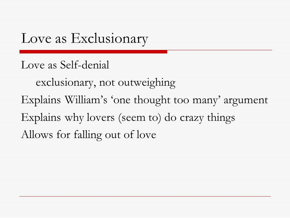 Love as Exclusionary Love as Self-denial exclusionary, not outweighing Explains Williams one thought too many argument Explains why lovers (seem to) d