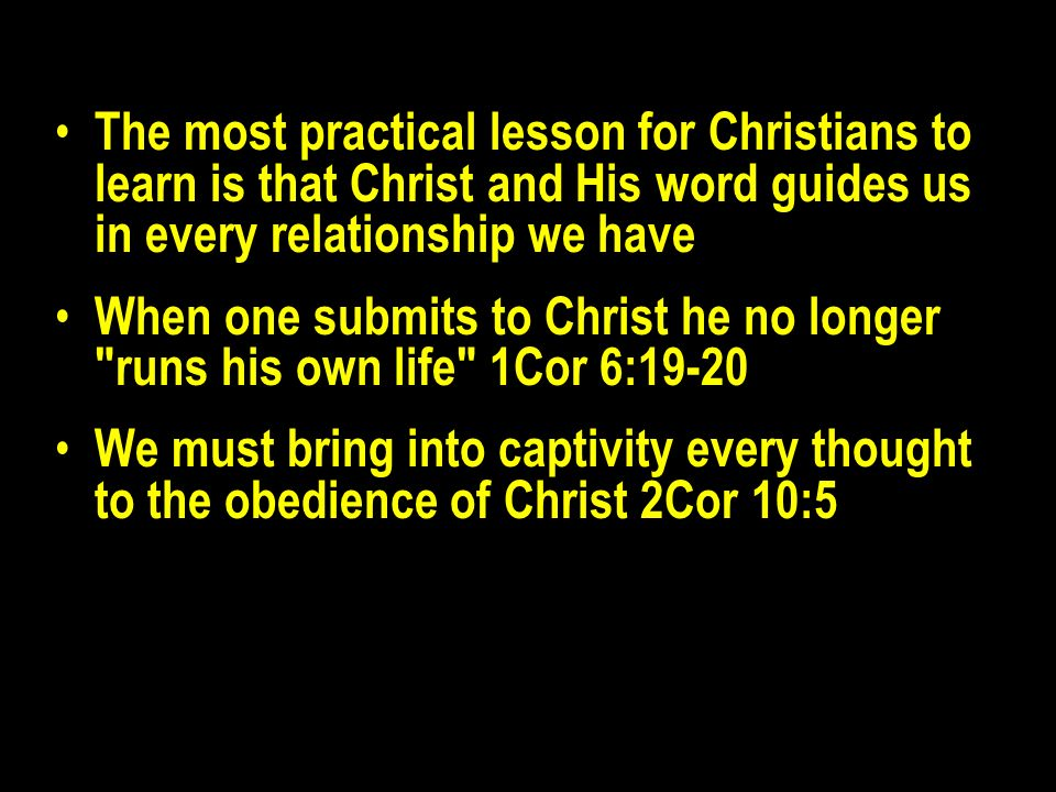 The most practical lesson for Christians to learn is that Christ and His word guides us in every relationship we have When one submits to Christ he no longer runs his own life 1Cor 6:19-20 We must bring into captivity every thought to the obedience of Christ 2Cor 10:5