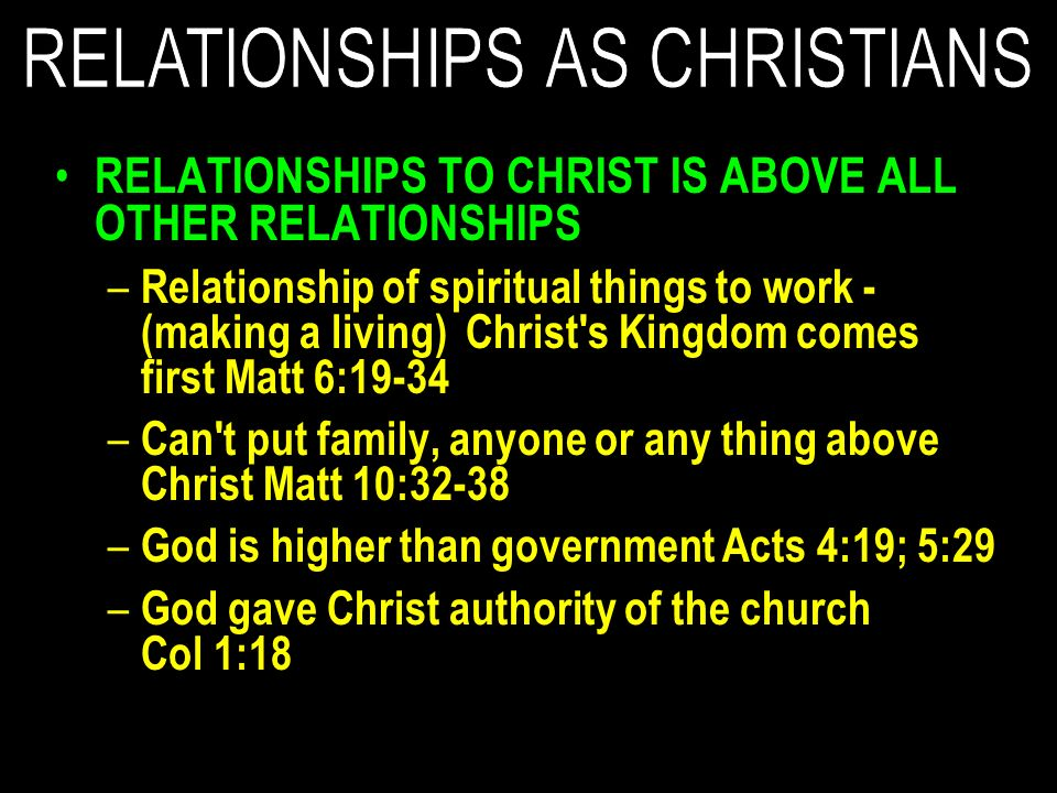 RELATIONSHIPS TO CHRIST IS ABOVE ALL OTHER RELATIONSHIPS – Relationship of spiritual things to work - (making a living) Christ s Kingdom comes first Matt 6:19-34 – Can t put family, anyone or any thing above Christ Matt 10:32-38 – God is higher than government Acts 4:19; 5:29 – God gave Christ authority of the church Col 1:18