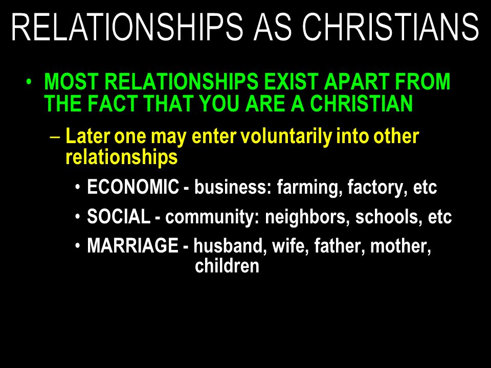 MOST RELATIONSHIPS EXIST APART FROM THE FACT THAT YOU ARE A CHRISTIAN – Later one may enter voluntarily into other relationships ECONOMIC - business: farming, factory, etc SOCIAL - community: neighbors, schools, etc MARRIAGE - husband, wife, father, mother, children
