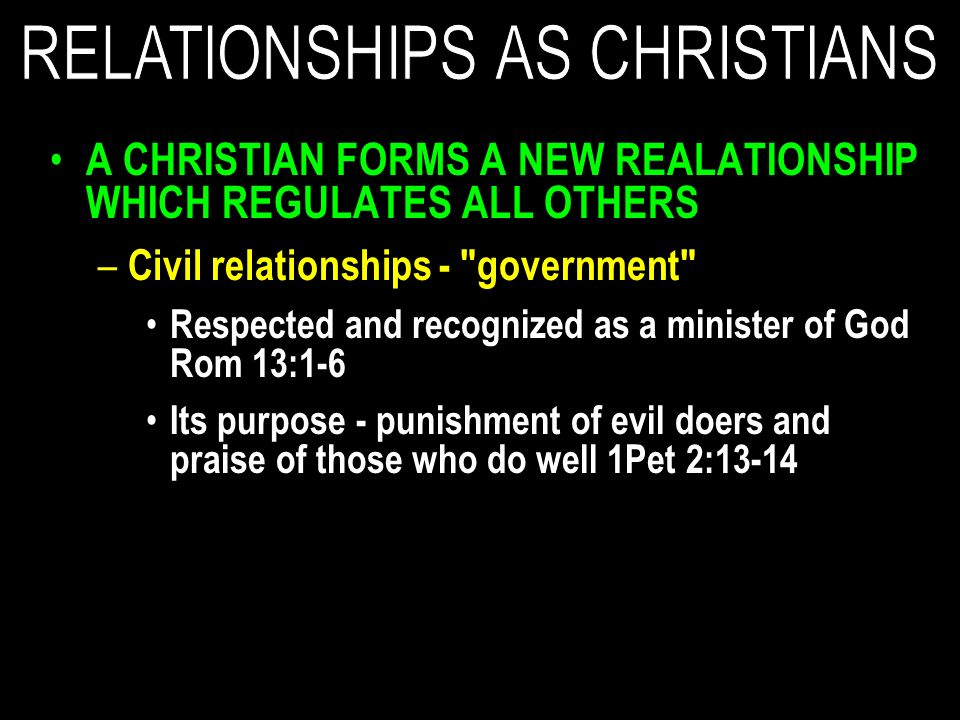 A CHRISTIAN FORMS A NEW REALATIONSHIP WHICH REGULATES ALL OTHERS – Civil relationships - government Respected and recognized as a minister of God Rom 13:1-6 Its purpose - punishment of evil doers and praise of those who do well 1Pet 2:13-14