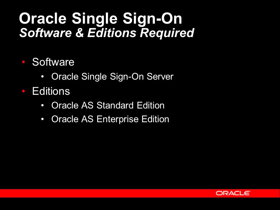 Oracle Single Sign-On Software & Editions Required Software Oracle Single Sign-On Server Editions Oracle AS Standard Edition Oracle AS Enterprise Edition
