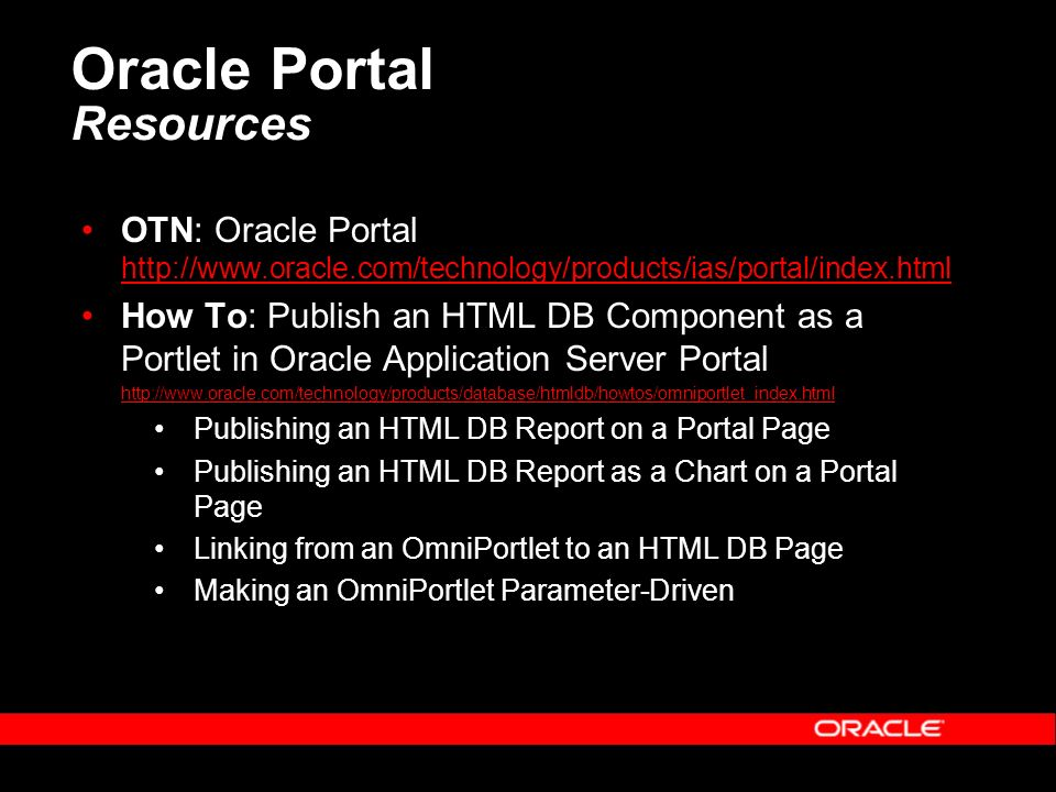 Oracle Portal Resources OTN: Oracle Portal http://www.oracle.com/technology/products/ias/portal/index.html http://www.oracle.com/technology/products/ias/portal/index.html How To: Publish an HTML DB Component as a Portlet in Oracle Application Server Portal http://www.oracle.com/technology/products/database/htmldb/howtos/omniportlet_index.html Publishing an HTML DB Report on a Portal Page Publishing an HTML DB Report as a Chart on a Portal Page Linking from an OmniPortlet to an HTML DB Page Making an OmniPortlet Parameter-Driven