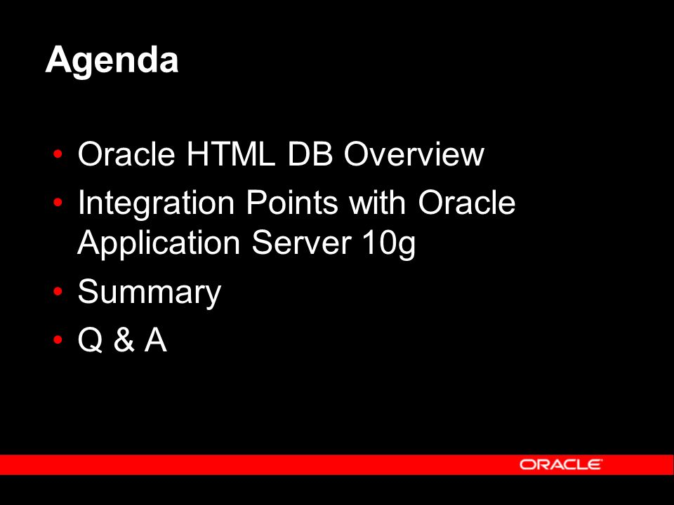 Agenda Oracle HTML DB Overview Integration Points with Oracle Application Server 10g Summary Q & A
