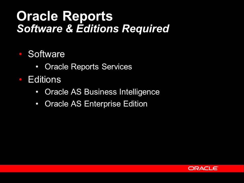 Oracle Reports Software & Editions Required Software Oracle Reports Services Editions Oracle AS Business Intelligence Oracle AS Enterprise Edition