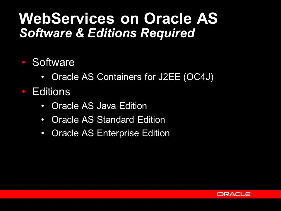 WebServices on Oracle AS Software & Editions Required Software Oracle AS Containers for J2EE (OC4J) Editions Oracle AS Java Edition Oracle AS Standard Edition Oracle AS Enterprise Edition