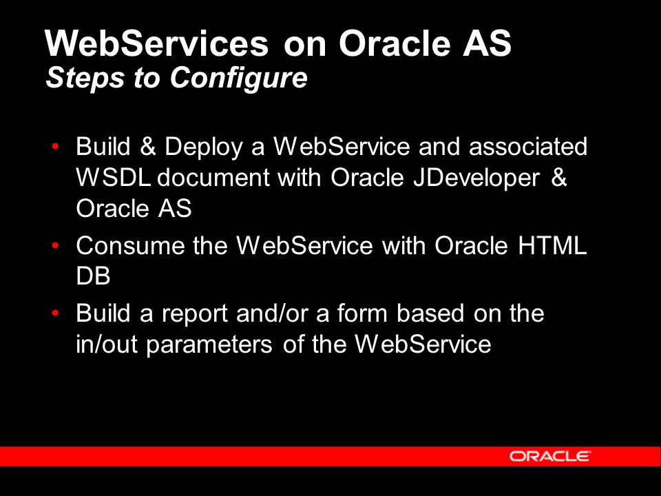 WebServices on Oracle AS Steps to Configure Build & Deploy a WebService and associated WSDL document with Oracle JDeveloper & Oracle AS Consume the WebService with Oracle HTML DB Build a report and/or a form based on the in/out parameters of the WebService