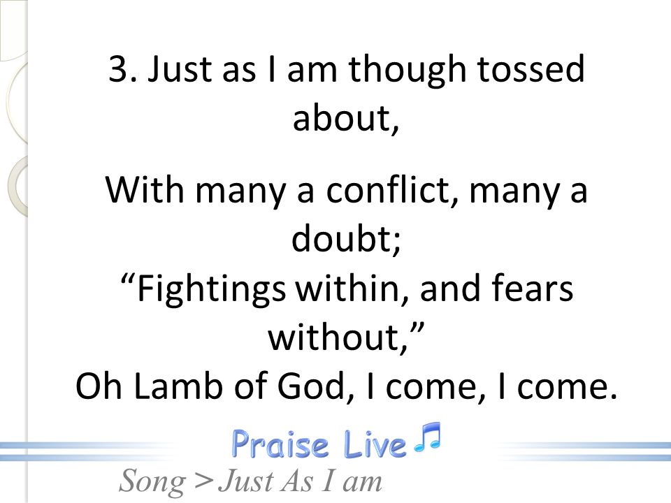 Song > 3. Just as I am though tossed about, With many a conflict, many a doubt; Fightings within, and fears without, Oh Lamb of God, I come, I come. J