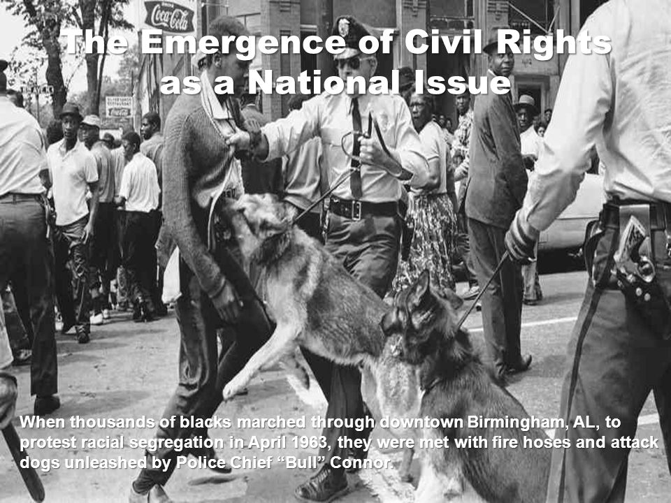The Emergence of Civil Rights as a National Issue When thousands of blacks marched through downtown Birmingham, AL, to protest racial segregation in April 1963, they were met with fire hoses and attack dogs unleashed by Police Chief Bull Connor.