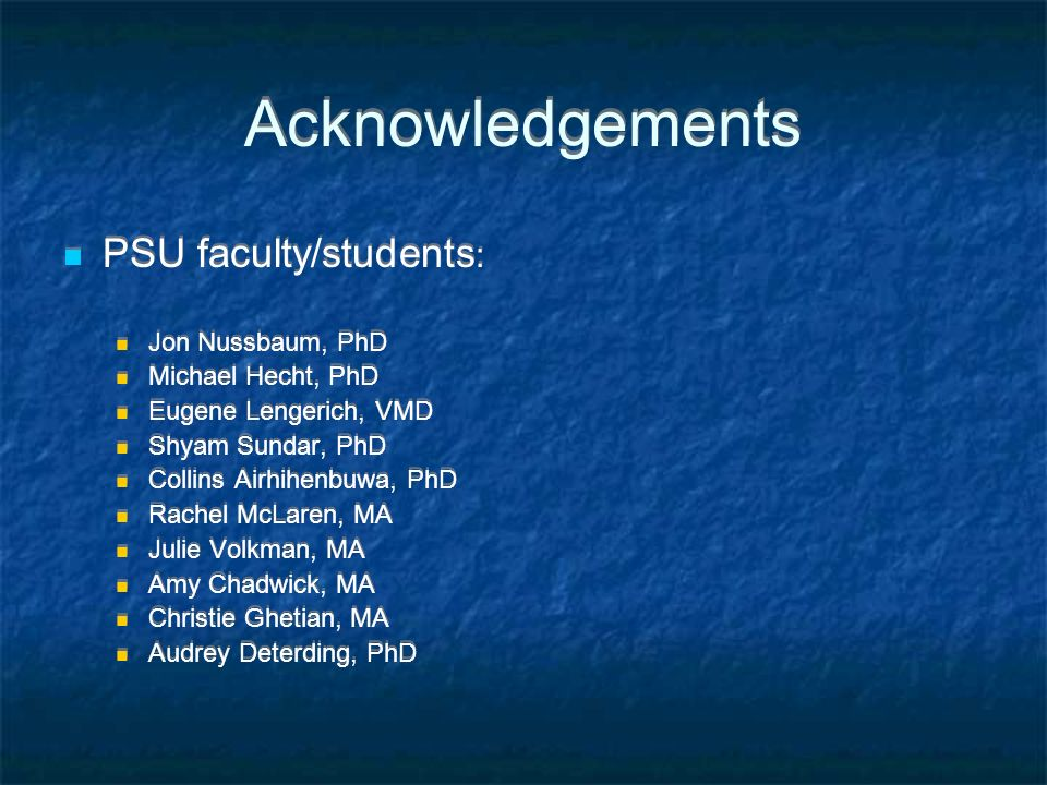Acknowledgements PSU faculty/students : Jon Nussbaum, PhD Michael Hecht, PhD Eugene Lengerich, VMD Shyam Sundar, PhD Collins Airhihenbuwa, PhD Rachel