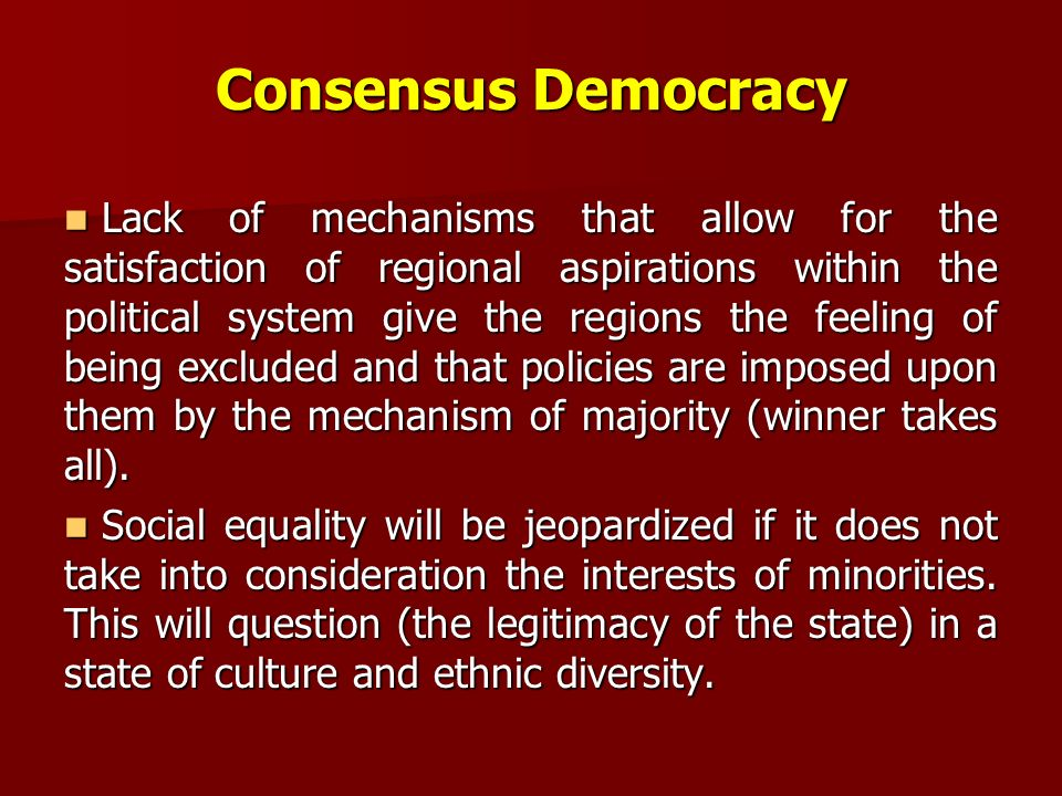 Consensus Democracy Lack of mechanisms that allow for the satisfaction of regional aspirations within the political system give the regions the feeling of being excluded and that policies are imposed upon them by the mechanism of majority (winner takes all).