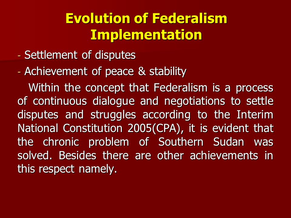Evolution of Federalism Implementation -Settlement of disputes -Achievement of peace & stability Within the concept that Federalism is a process of co