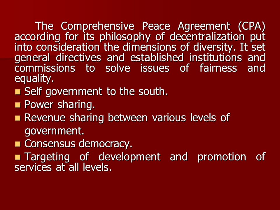 The Comprehensive Peace Agreement (CPA) according for its philosophy of decentralization put into consideration the dimensions of diversity. It set ge