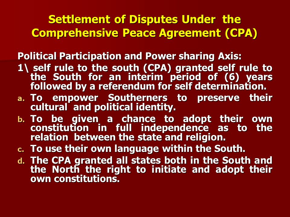 Settlement of Disputes Under the Comprehensive Peace Agreement (CPA) Political Participation and Power sharing Axis: 1\ self rule to the south (CPA) g