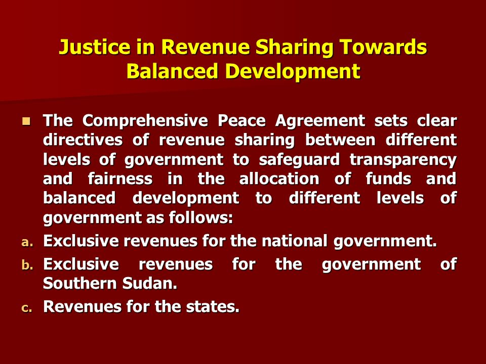 Justice in Revenue Sharing Towards Balanced Development The The Comprehensive Peace Agreement sets clear directives of revenue sharing between different levels of government to safeguard transparency and fairness in the allocation of funds and balanced development to different levels of government as follows: a.