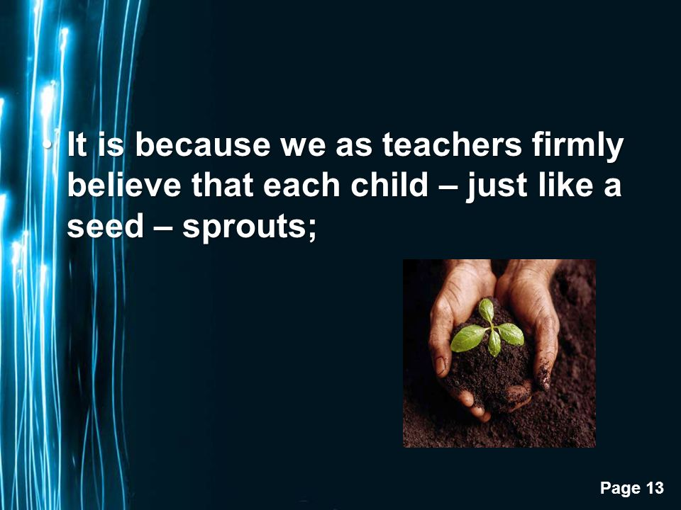 Page 13 It is because we as teachers firmly believe that each child – just like a seed – sprouts;It is because we as teachers firmly believe that each child – just like a seed – sprouts;