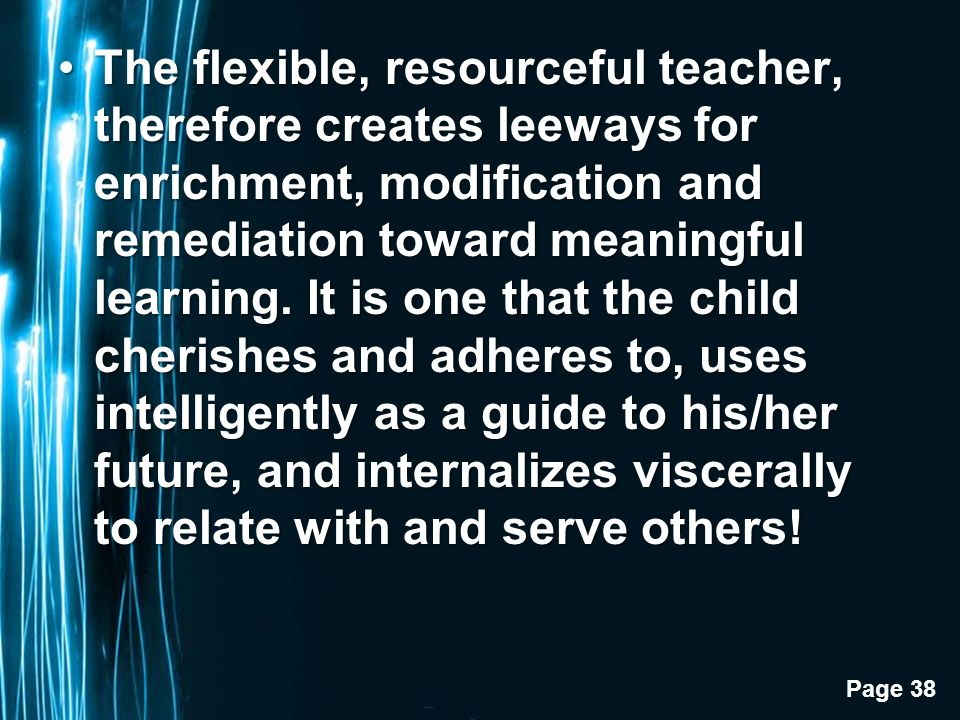 Page 38 The flexible, resourceful teacher, therefore creates leeways for enrichment, modification and remediation toward meaningful learning.