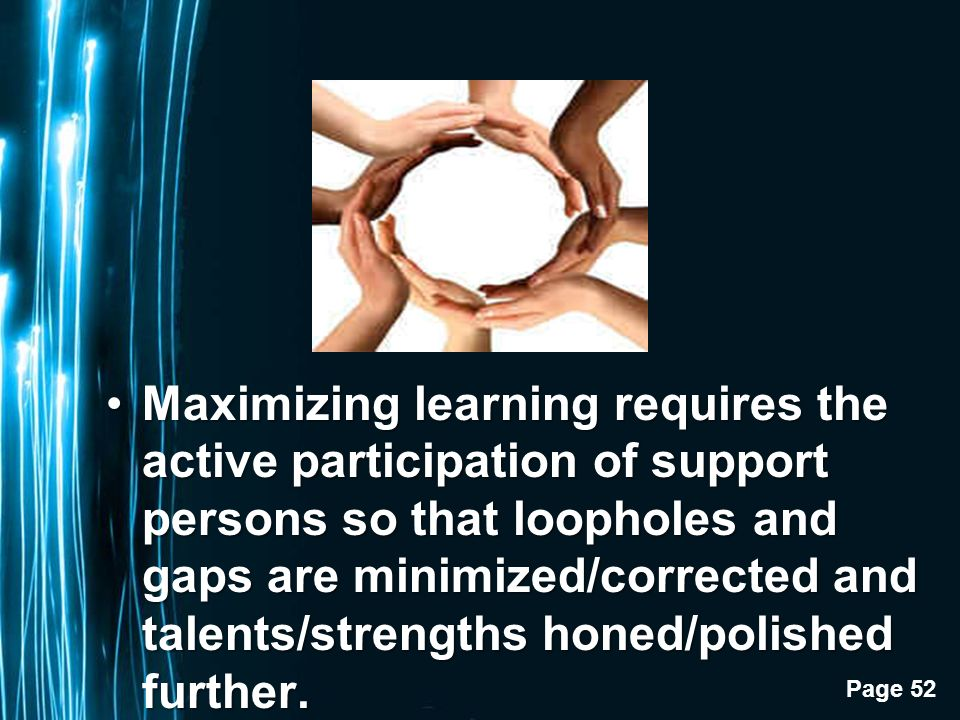 Page 52 Maximizing learning requires the active participation of support persons so that loopholes and gaps are minimized/corrected and talents/strengths honed/polished further.Maximizing learning requires the active participation of support persons so that loopholes and gaps are minimized/corrected and talents/strengths honed/polished further.